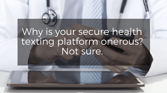 Why is your secure health texting platform onerous? Not sure.
